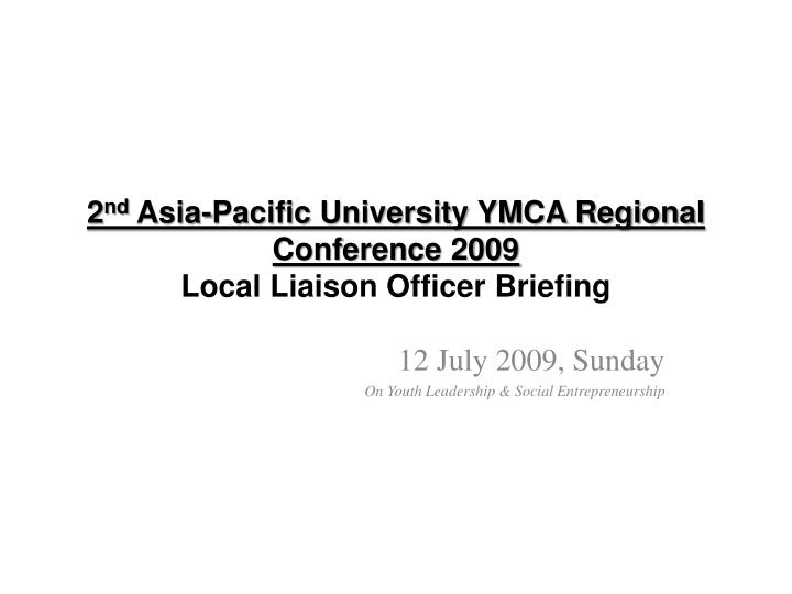 2 nd asia pacific university ymca regional conference 2009 local liaison officer briefing