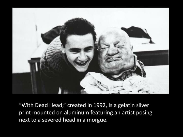 """With Dead Head,"" created in 1992, is a gelatin silver print mounted on aluminum featuring an artist posing next to a severed head in a morgue."