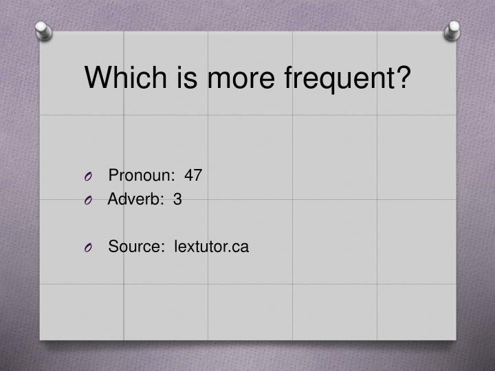 Which is more frequent?