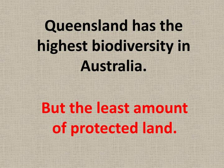 Queensland has the highest biodiversity in Australia.
