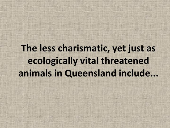The less charismatic, yet just as ecologically vital threatened animals in Queensland include...