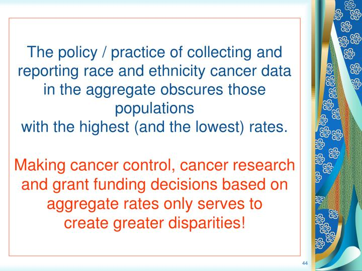 The policy / practice of collecting and reporting race and ethnicity cancer data in the aggregate obscures those populations