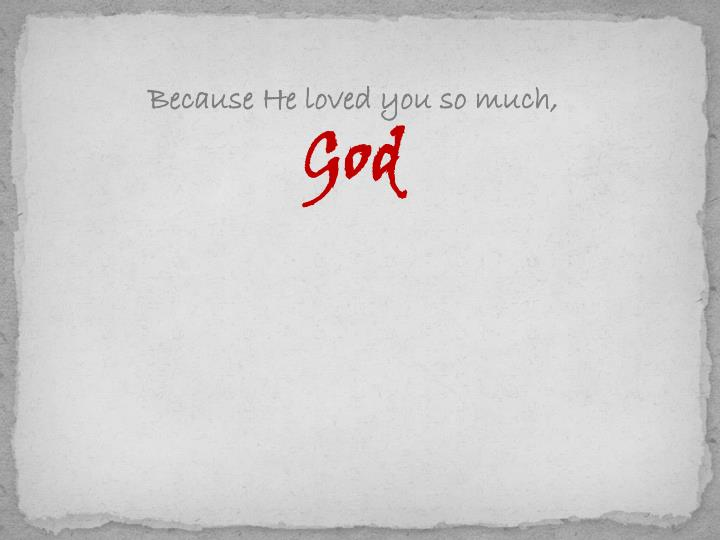 Because He loved you so much,