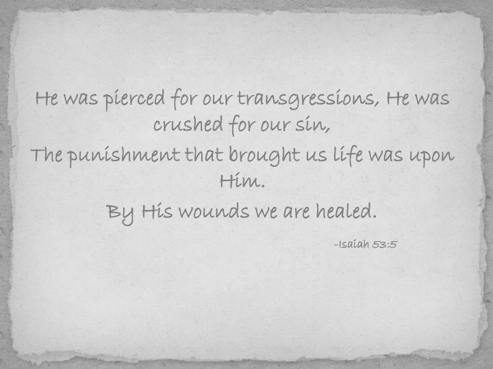 He was pierced for our transgressions, He was crushed for our sin,