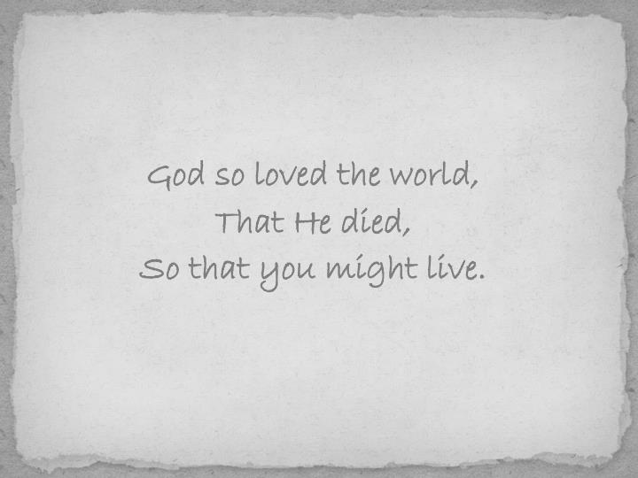God so loved the world,