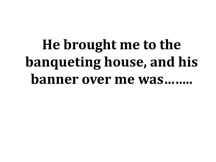 He brought me to the banqueting house, and his banner over me