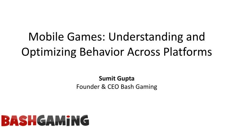 Mobile Games: Understanding and Optimizing Behavior Across Platforms