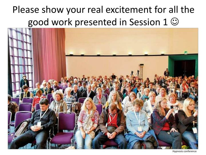 Please show your real excitement for all the good work presented in Session 1