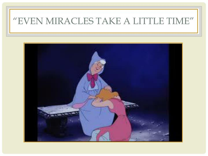 """even miracles take a little time"""