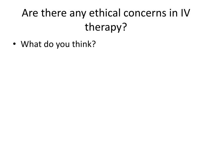 Are there any ethical concerns in IV therapy?