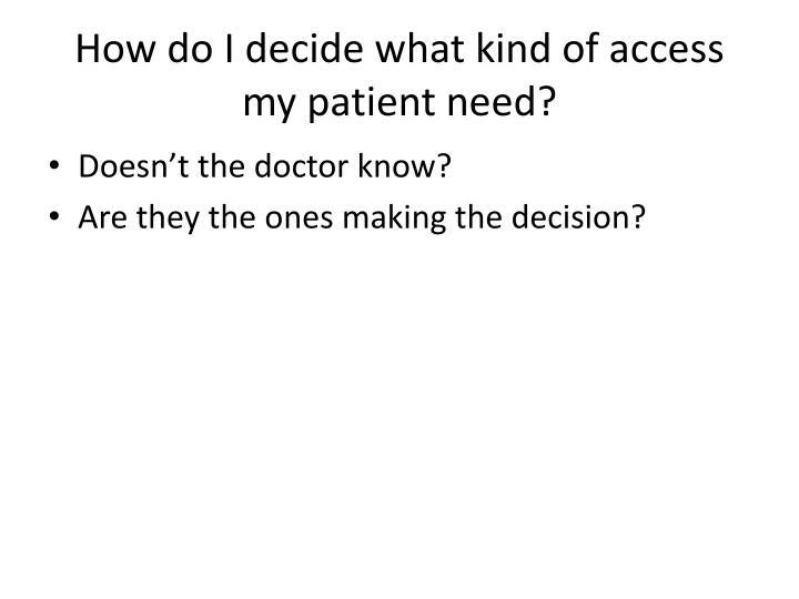 How do I decide what kind of access my patient need?