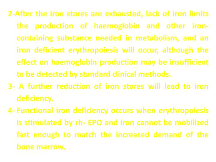 2-After the iron stores are exhausted, lack of iron limits the production of haemoglobin and other iron-containing substance needed in metabolism, and an iron deficient erythropoiesis will occur, although the effect on haemoglobin production may be insufficient to be detected by standard clinical methods.