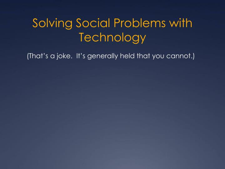 Solving Social Problems with Technology