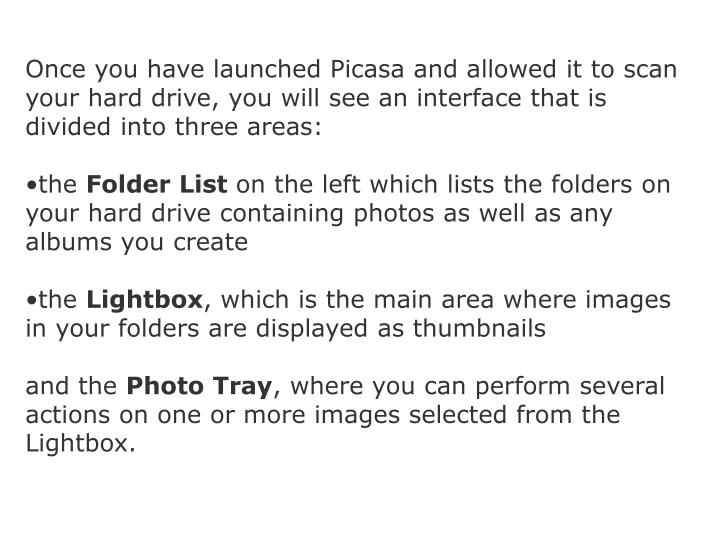 Once you have launched Picasa and allowed it to scan your hard drive, you will see an interface that...