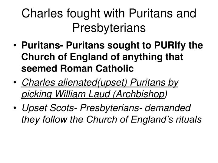 Charles fought with Puritans and Presbyterians
