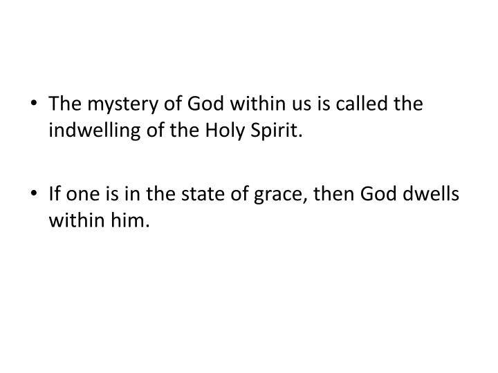 The mystery of God within us is called the indwelling of the Holy Spirit.
