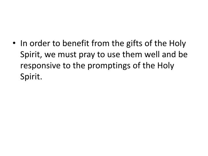 In order to benefit from the gifts of the Holy Spirit, we must pray to use them well and be responsive to the promptings of the Holy Spirit.
