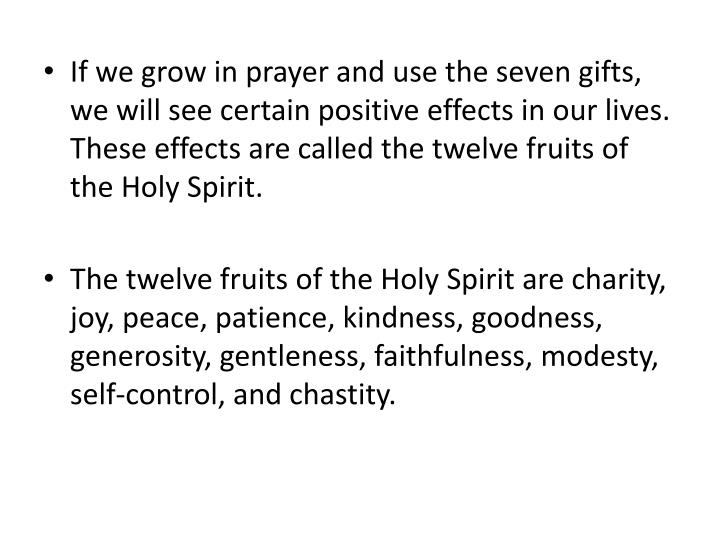 If we grow in prayer and use the seven gifts, we will see certain positive effects in our lives.  These effects are called the twelve fruits of the Holy Spirit.