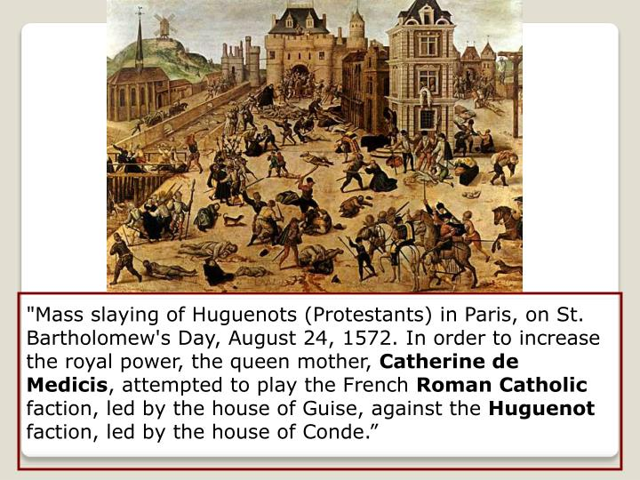 """Mass slaying of Huguenots (Protestants) in Paris, on St. Bartholomew's Day, August 24, 1572. In order to increase the royal power, the queen mother,"