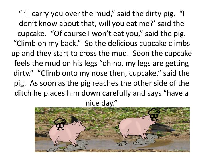 """I'll carry you over the mud,"" said the dirty pig.  ""I don't know about that, will you eat me?' said the cupcake.  ""Of course I won't eat you,"" said the pig.  ""Climb on my back.""  So the delicious cupcake climbs up and they start to cross the mud.  Soon the cupcake feels the mud on his legs ""oh no, my legs are getting dirty.""  ""Climb onto my nose then, cupcake,"" said the pig.  As soon as the pig reaches the other side of the ditch he places him down carefully and says ""have a nice day."""