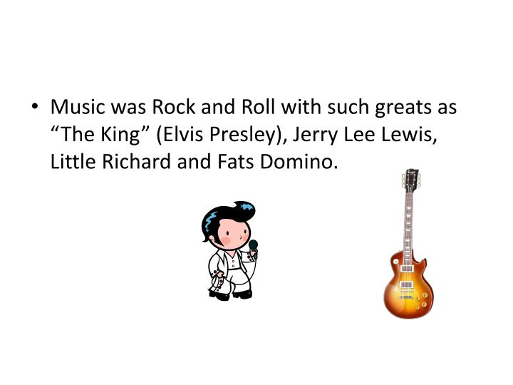 "Music was Rock and Roll with such greats as ""The King"" (Elvis Presley), Jerry Lee Lewis, Little Richard and Fats Domino."