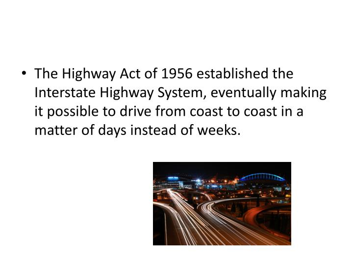 The Highway Act of 1956 established the Interstate Highway System, eventually making it possible to drive from coast to coast in a matter of days instead of weeks.