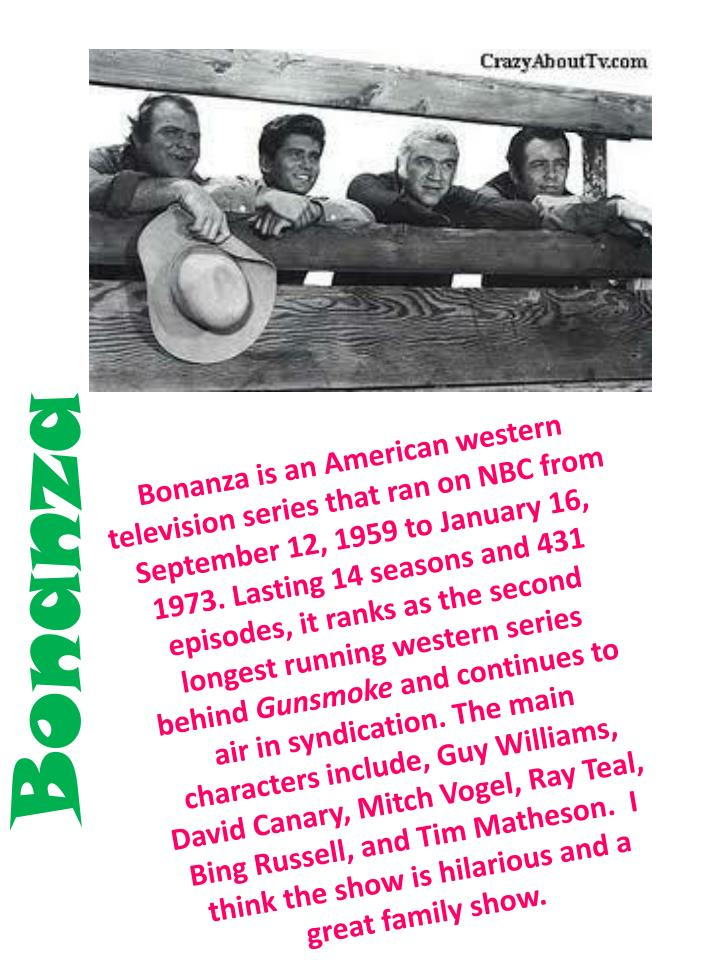Bonanza is an American western television series that ran on NBC from September 12, 1959 to January 16, 1973. Lasting 14 seasons and 431 episodes, it ranks as the second longest running western series  behind