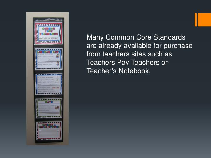 Many Common Core Standards are already available for purchase from teachers sites such as Teachers Pay Teachers or Teacher's Notebook.
