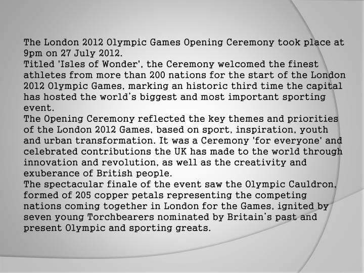 The London 2012 Olympic Games Opening Ceremony took place at 9pm on 27 July 2012.