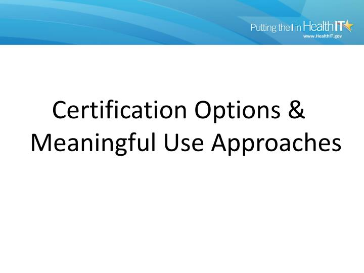 Certification Options & Meaningful Use Approaches