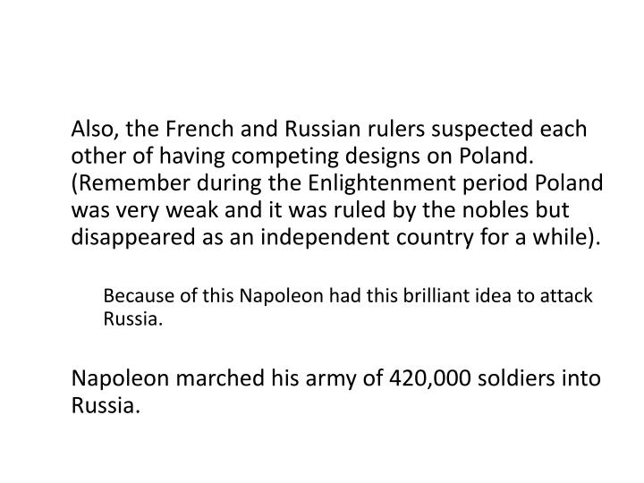 Also, the French and Russian rulers suspected each other of having competing designs on Poland. (Remember during the Enlightenment period Poland was very weak and it was ruled by the nobles but disappeared as an independent country for a while).