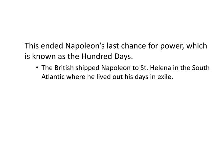 This ended Napoleon's last chance for power, which is known as the Hundred Days.