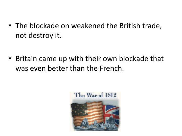 The blockade on weakened the British trade, not destroy it