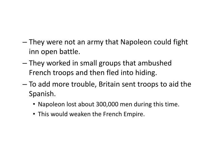 They were not an army that Napoleon could fight inn open battle.