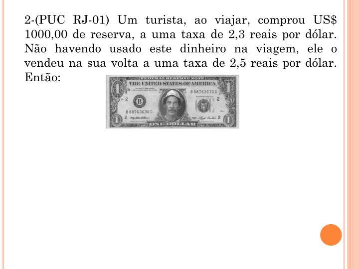 2-(PUC RJ-01) Um turista, ao viajar, comprou US$ 1000,00 de reserva, a uma taxa de 2,3 reais por dlar. No havendo usado este dinheiro na viagem, ele o vendeu na sua volta a uma taxa de 2,5 reais por dlar. Ento: