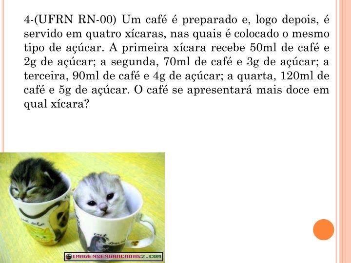4-(UFRN RN-00) Um caf  preparado e, logo depois,  servido em quatro xcaras, nas quais  colocado o mesmo tipo de acar. A primeira xcara recebe 50ml de caf e 2g de acar; a segunda, 70ml de caf e 3g de acar; a terceira, 90ml de caf e 4g de acar; a quarta, 120ml de caf e 5g de acar. O caf se apresentar mais doce em qual xcara?
