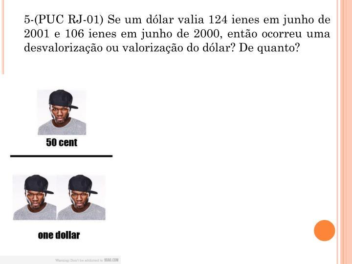 5-(PUC RJ-01) Se um dlar valia 124 ienes em junho de 2001 e 106 ienes em junho de 2000, ento ocorreu uma desvalorizao ou valorizao do dlar? De quanto?