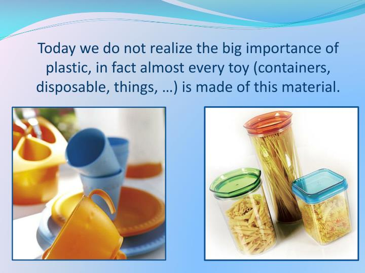 Today we do not realize the big importance of plastic, in fact almost every toy (containers, disposa...
