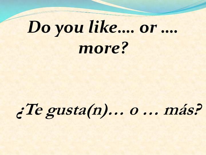 Do you like…. or …. more?