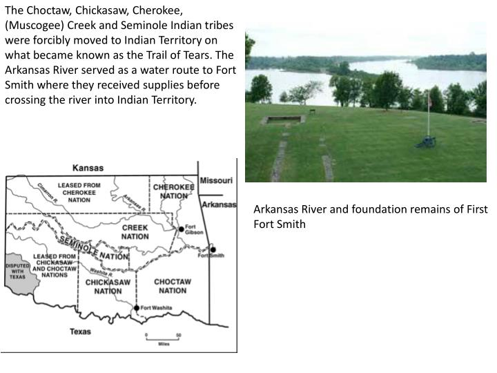 The Choctaw, Chickasaw, Cherokee, (Muscogee) Creek and Seminole Indian tribes were forcibly moved to Indian Territory on what became known as the Trail of Tears. The Arkansas River served as a water route to Fort Smith where they received supplies before crossing the river into Indian Territory.