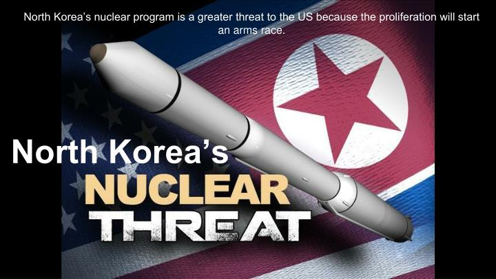 North Korea's nuclear program is a greater threat to the US because the proliferation will start a...