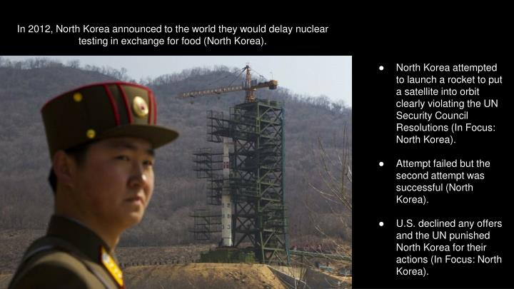 In 2012, North Korea announced to the world they would delay nuclear testing in exchange for food (North Korea).