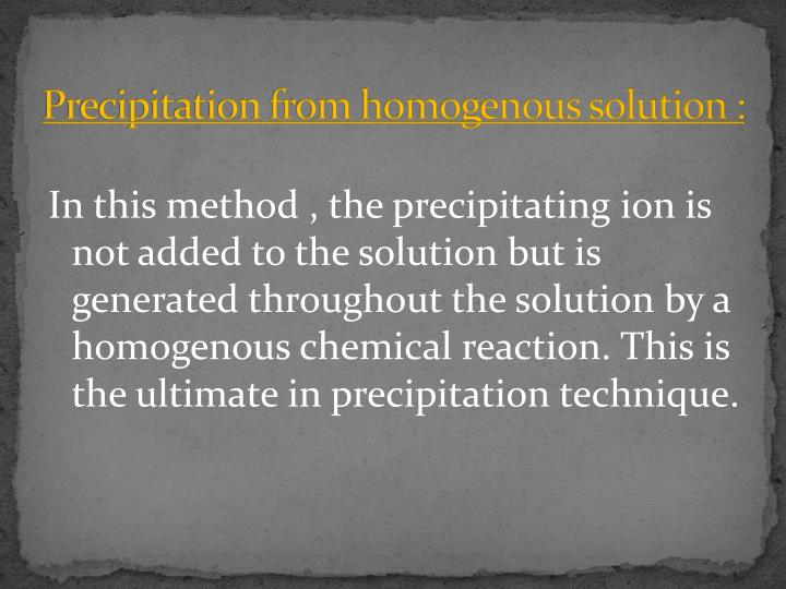 Precipitation from homogenous solution :