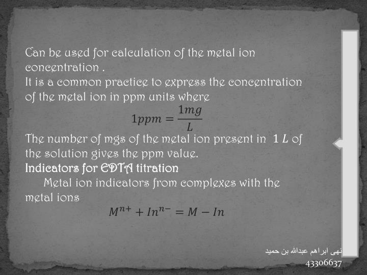 Can be used for calculation of the metal ion concentration .