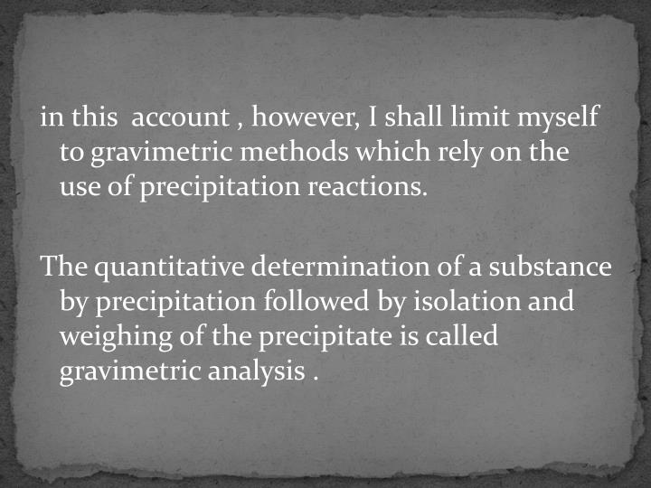 in this  account , however, I shall limit myself to gravimetric methods which rely on the use of precipitation reactions.