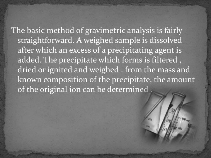 The basic method of gravimetric analysis is fairly straightforward. A weighed sample is dissolved after which an excess of a precipitating agent is added. The precipitate which forms is filtered , dried or ignited and weighed . from the mass and known composition of the precipitate, the amount of the original ion can be determined .