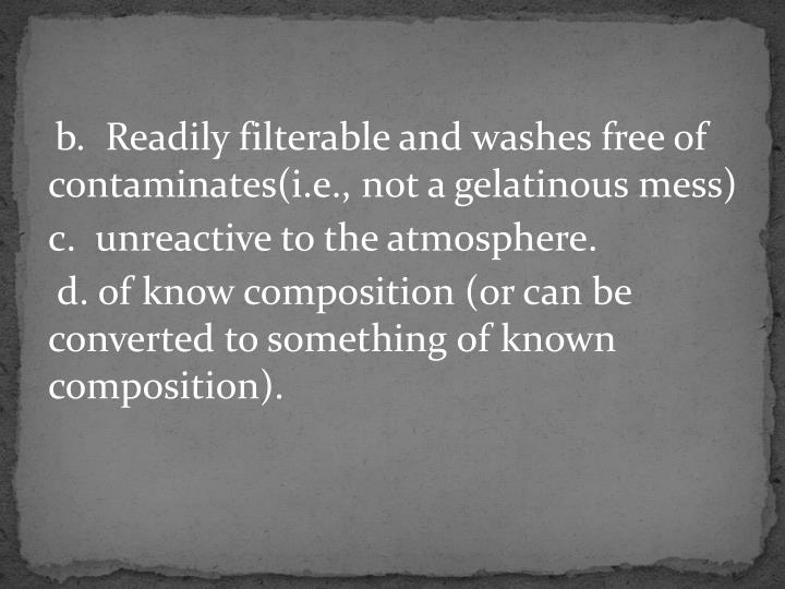 b.  Readily filterable and washes free of contaminates(i.e., not a gelatinous mess)
