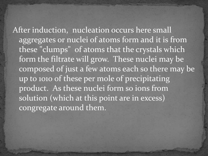 After induction,  nucleation occurs here small aggregates or nuclei of atoms form and it is from