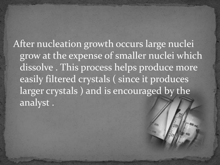 After nucleation growth occurs large nuclei grow at the expense of smaller nuclei which dissolve . This process helps produce more easily filtered crystals ( since it produces larger crystals ) and is encouraged by the analyst .