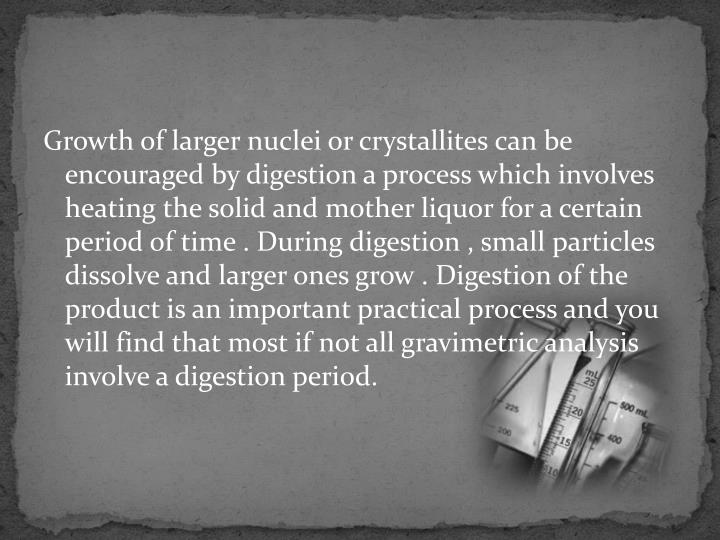 Growth of larger nuclei or crystallites can be encouraged by digestion a process which involves heating the solid and mother liquor for a certain period of time . During digestion , small particles dissolve and larger ones grow . Digestion of the product is an important practical process and you will find that most if not all gravimetric analysis involve a digestion period.